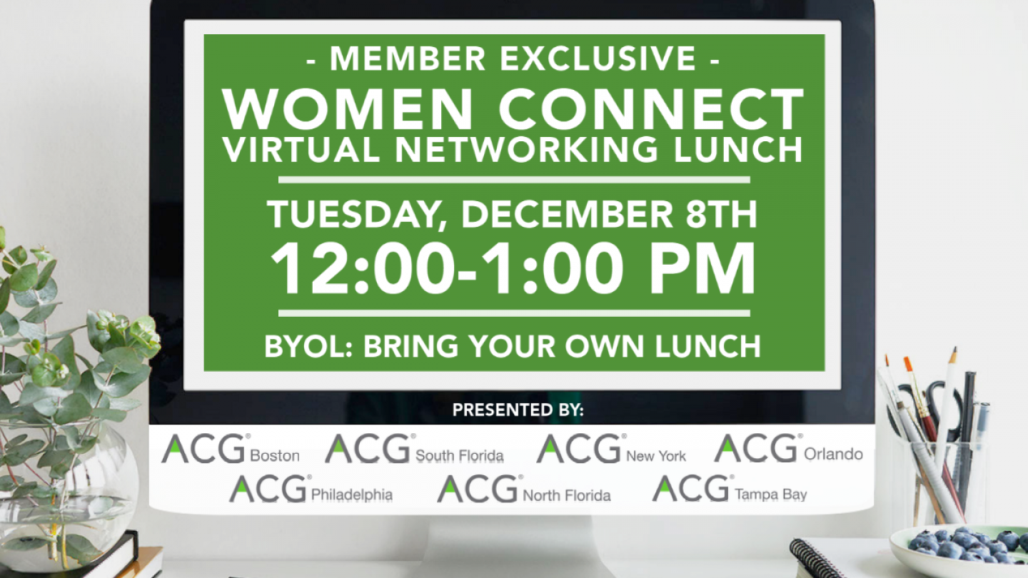 Member Exclusive: Women Connect Virtual Networking Lunch. Tuesday, December 8th at 12:00-1:00PM. BYOL: Bring your own Lunch. Presented by ACG Boston, ACG South Florida, ACG New York, ACG Orlando, ACG Philadelphia, ACG North Florida, and ACG Tampa Bay